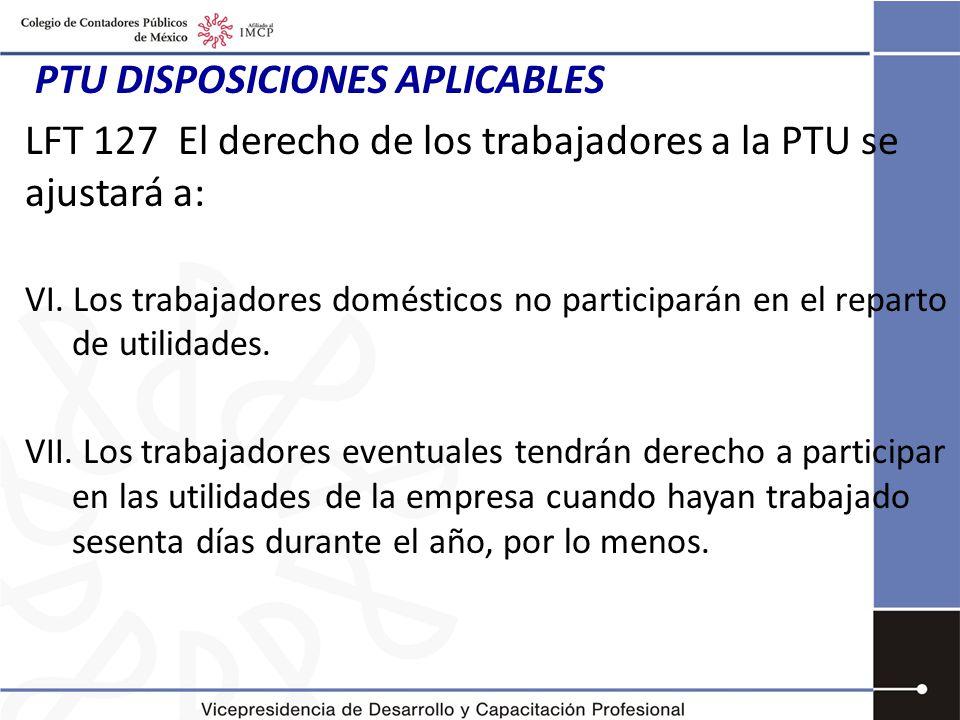 PTU DISPOSICIONES APLICABLES LFT 127 El derecho de los trabajadores a la PTU se ajustará a: VI.