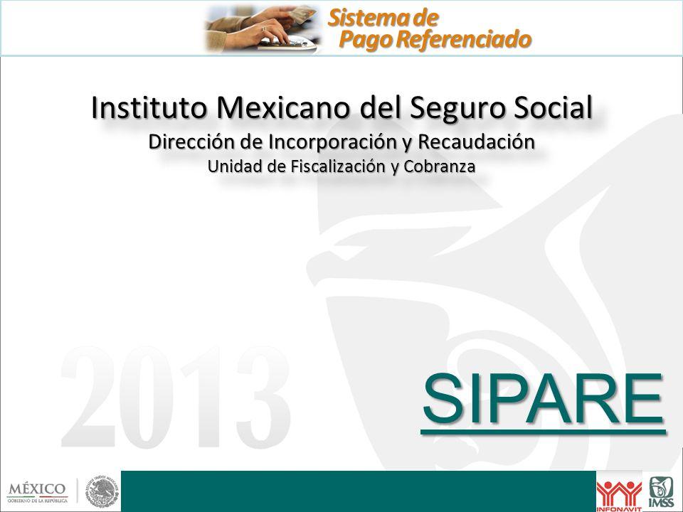 Instituto Mexicano del Seguro Social Dirección de Incorporación y Recaudación Unidad de Fiscalización y Cobranza SIPARE Pago Referenciado Sistema de