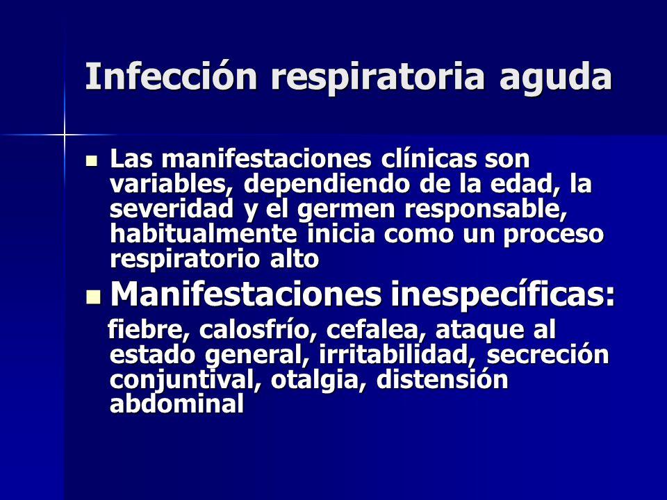 Infección respiratoria aguda Las manifestaciones clínicas son variables, dependiendo de la edad, la severidad y el germen responsable, habitualmente i