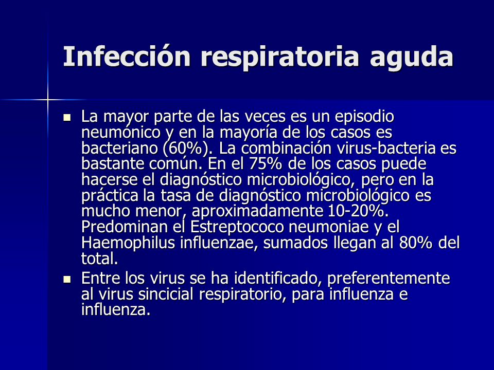 Infección respiratoria aguda La mayor parte de las veces es un episodio neumónico y en la mayoría de los casos es bacteriano (60%). La combinación vir