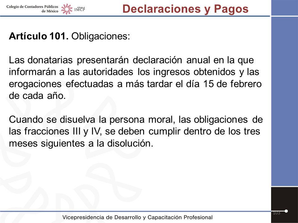 103 Artículo 101. Obligaciones: Las donatarias presentarán declaración anual en la que informarán a las autoridades los ingresos obtenidos y las eroga