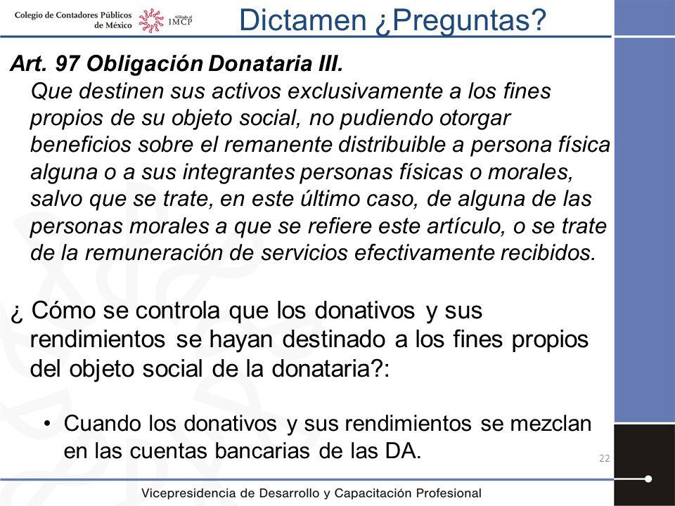 Dictamen ¿Preguntas? 22 Art. 97 Obligación Donataria III. Que destinen sus activos exclusivamente a los fines propios de su objeto social, no pudiendo