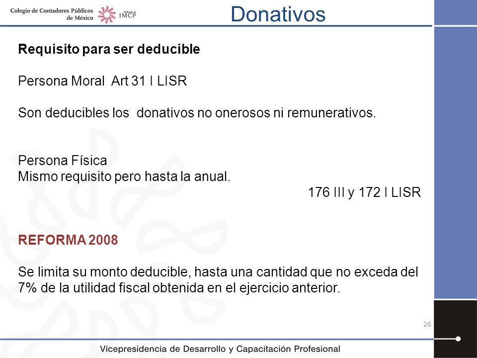 Donativos 26 Requisito para ser deducible Persona Moral Art 31 I LISR Son deducibles los donativos no onerosos ni remunerativos. Persona Física Mismo