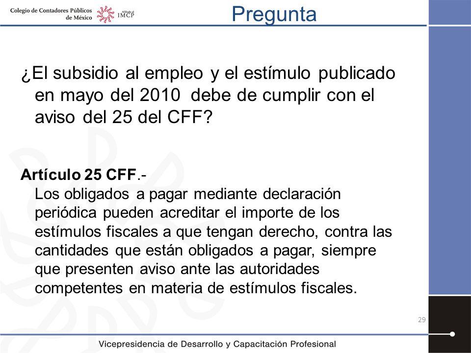 Pregunta 29 ¿El subsidio al empleo y el estímulo publicado en mayo del 2010 debe de cumplir con el aviso del 25 del CFF? Artículo 25 CFF.- Los obligad