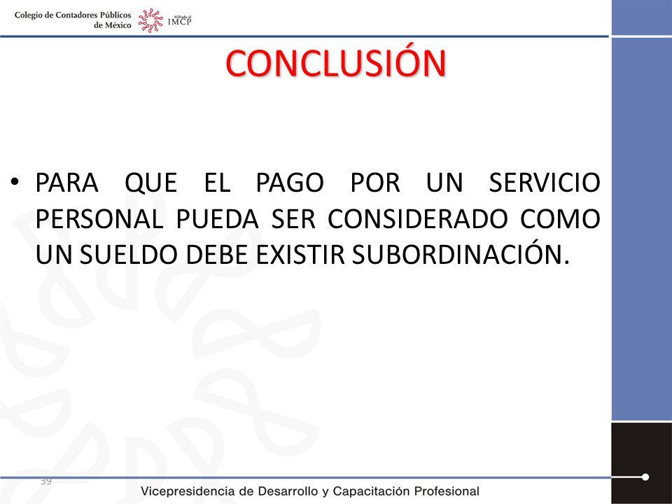 39 CONCLUSIÓN PARA QUE EL PAGO POR UN SERVICIO PERSONAL PUEDA SER CONSIDERADO COMO UN SUELDO DEBE EXISTIR SUBORDINACIÓN.