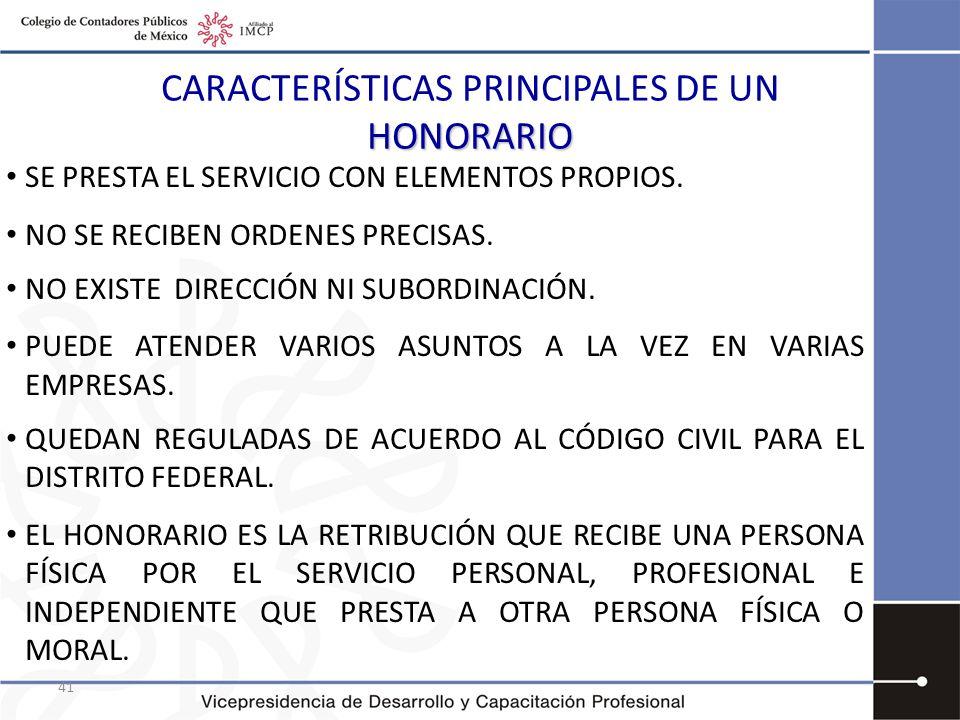 41 HONORARIO CARACTERÍSTICAS PRINCIPALES DE UN HONORARIO SE PRESTA EL SERVICIO CON ELEMENTOS PROPIOS. NO SE RECIBEN ORDENES PRECISAS. NO EXISTE DIRECC