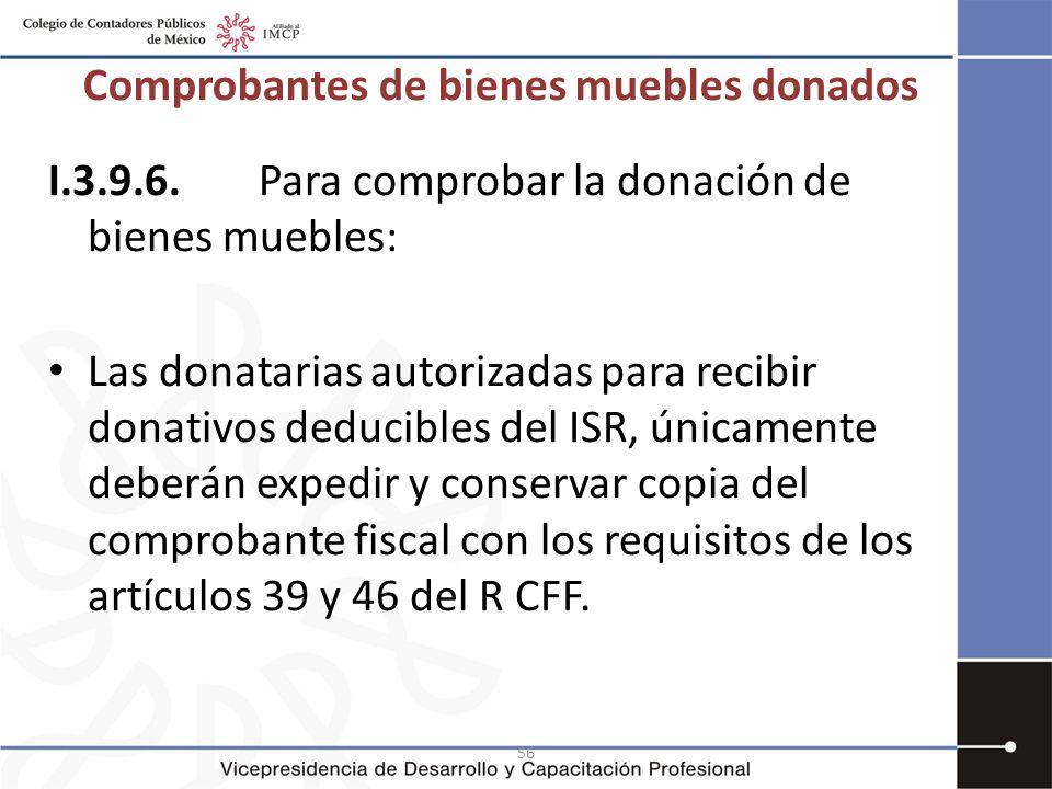 56 I.3.9.6.Para comprobar la donación de bienes muebles: Las donatarias autorizadas para recibir donativos deducibles del ISR, únicamente deberán expe