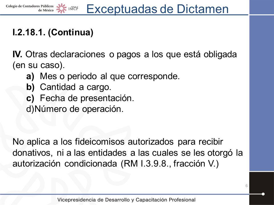 Exceptuadas de Dictamen I.2.18.1. (Continua) IV. Otras declaraciones o pagos a los que está obligada (en su caso). a)Mes o periodo al que corresponde.