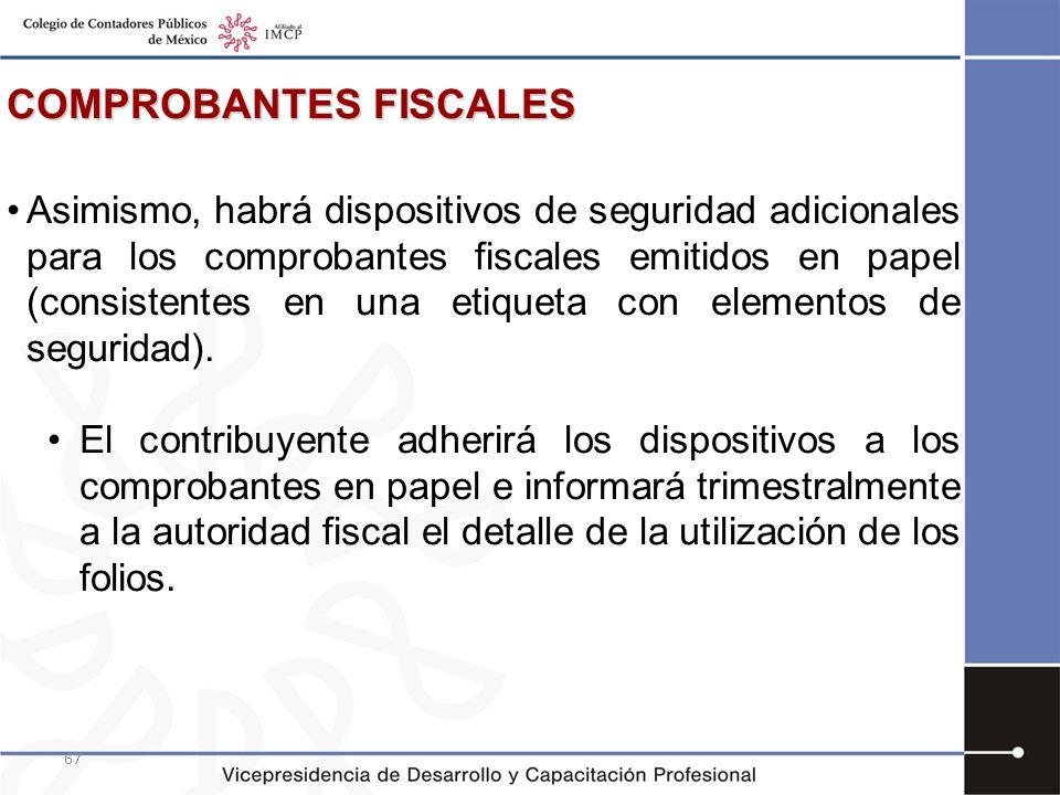 67 COMPROBANTES FISCALES Asimismo, habrá dispositivos de seguridad adicionales para los comprobantes fiscales emitidos en papel (consistentes en una e