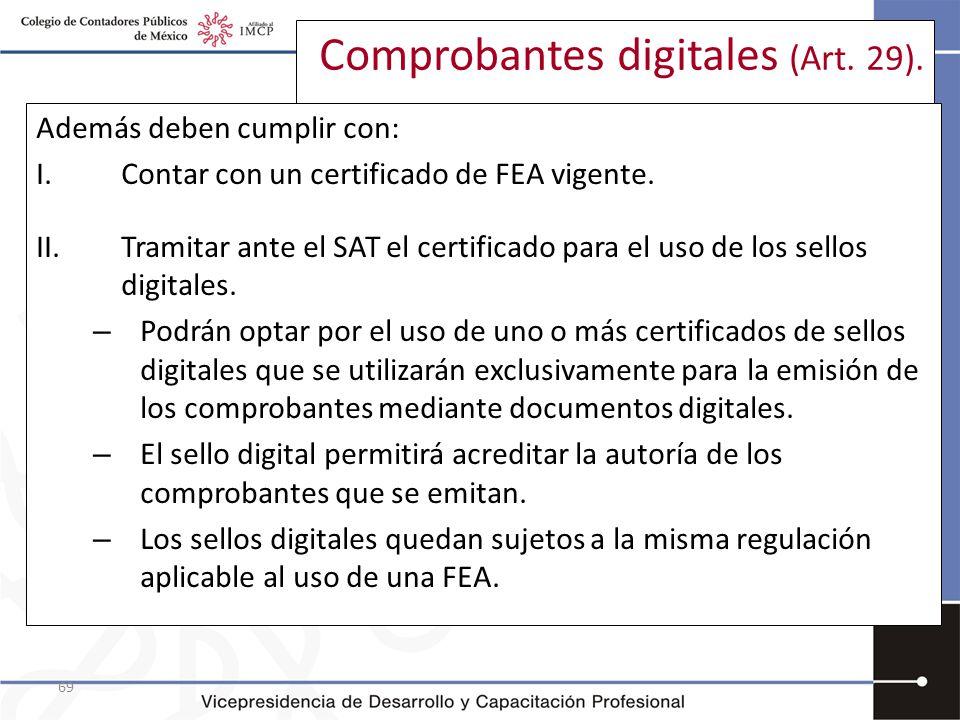 69 Comprobantes digitales (Art. 29). Además deben cumplir con: I.Contar con un certificado de FEA vigente. II. Tramitar ante el SAT el certificado par