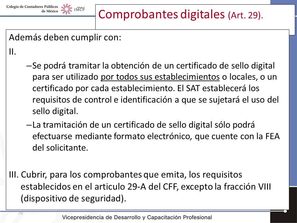 70 Comprobantes digitales (Art. 29). Además deben cumplir con: II. – Se podrá tramitar la obtención de un certificado de sello digital para ser utiliz
