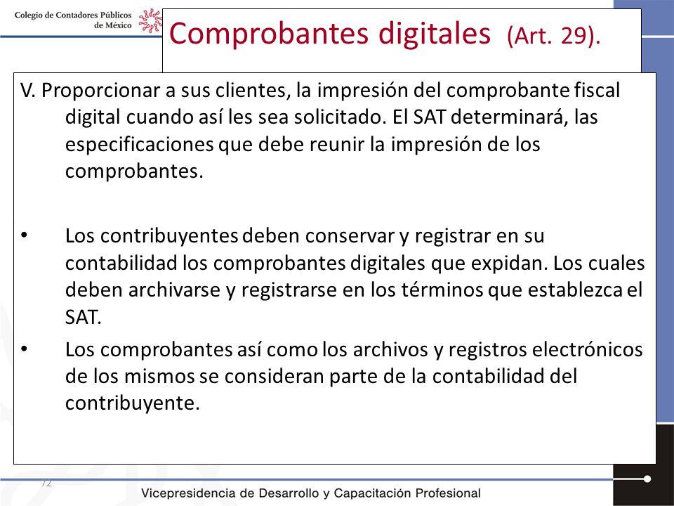 72 Comprobantes digitales (Art. 29). V. Proporcionar a sus clientes, la impresión del comprobante fiscal digital cuando así les sea solicitado. El SAT
