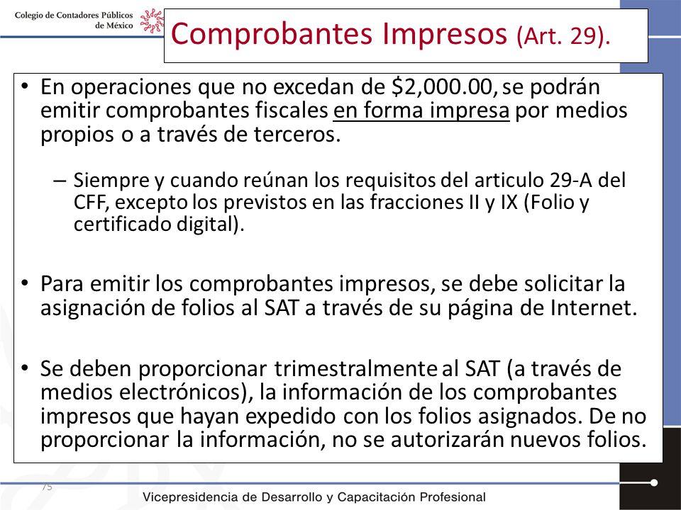 75 Comprobantes Impresos (Art. 29). En operaciones que no excedan de $2,000.00, se podrán emitir comprobantes fiscales en forma impresa por medios pro