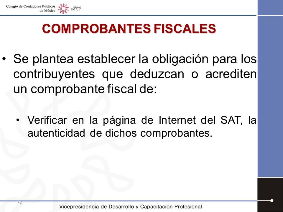 78 COMPROBANTES FISCALES Se plantea establecer la obligación para los contribuyentes que deduzcan o acrediten un comprobante fiscal de: Verificar en l