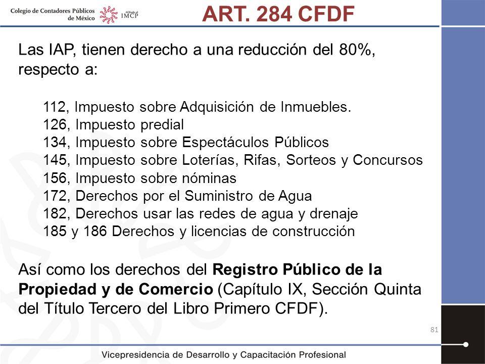 ART. 284 CFDF Las IAP, tienen derecho a una reducción del 80%, respecto a: 112, Impuesto sobre Adquisición de Inmuebles. 126, Impuesto predial 134, Im