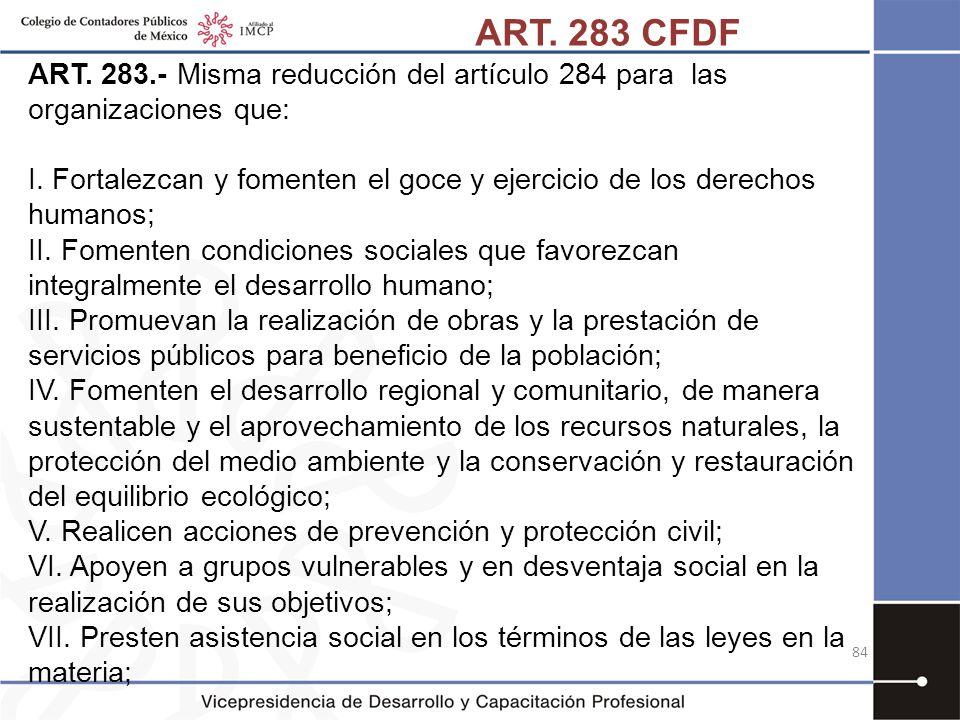 ART. 283.- Misma reducción del artículo 284 para las organizaciones que: I. Fortalezcan y fomenten el goce y ejercicio de los derechos humanos; II. Fo