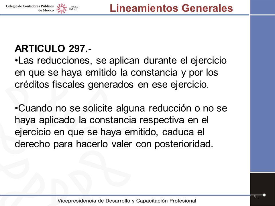 92 ARTICULO 297.- Las reducciones, se aplican durante el ejercicio en que se haya emitido la constancia y por los créditos fiscales generados en ese e