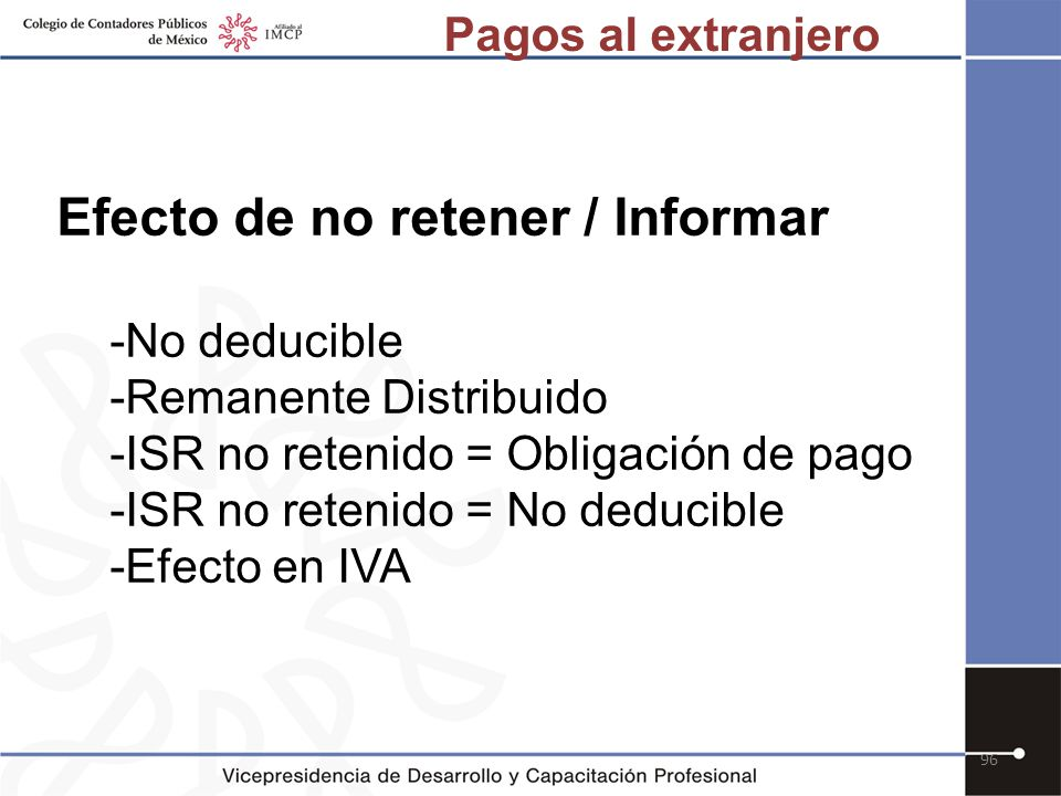 96 Efecto de no retener / Informar -No deducible -Remanente Distribuido -ISR no retenido = Obligación de pago -ISR no retenido = No deducible -Efecto