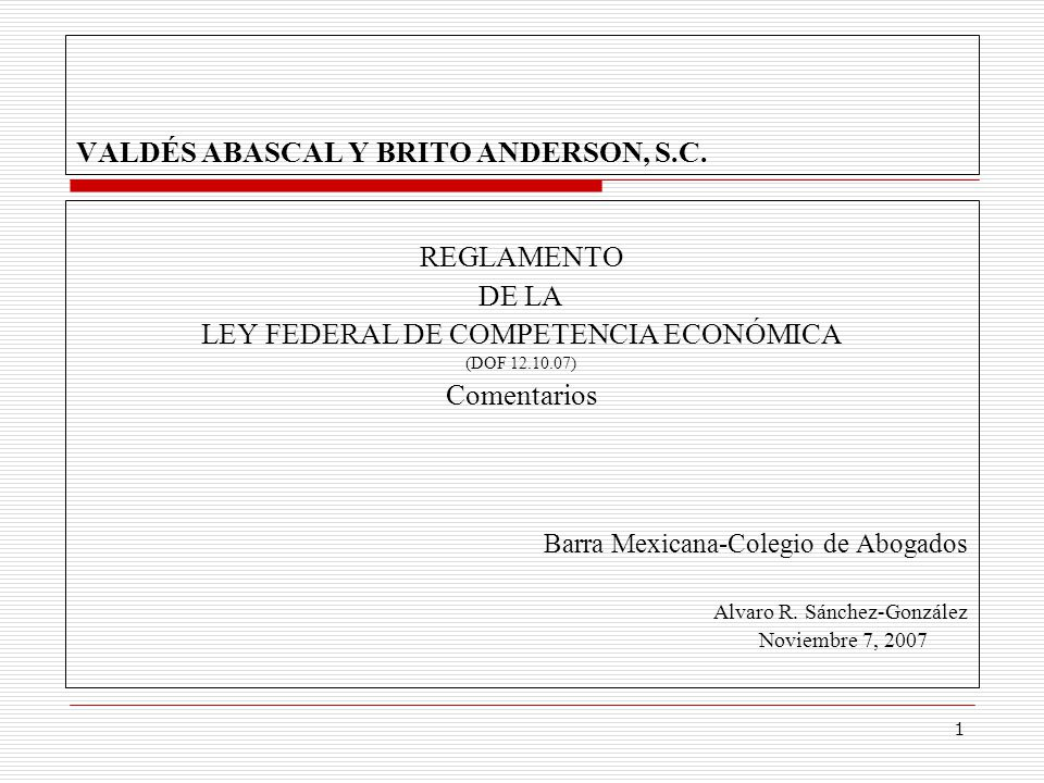 1 VALDÉS ABASCAL Y BRITO ANDERSON, S.C. REGLAMENTO DE LA LEY FEDERAL DE COMPETENCIA ECONÓMICA (DOF 12.10.07) Comentarios Barra Mexicana-Colegio de Abo