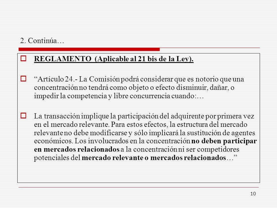 10 2. Continúa… REGLAMENTO (Aplicable al 21 bis de la Ley). Artículo 24.- La Comisión podrá considerar que es notorio que una concentración no tendrá