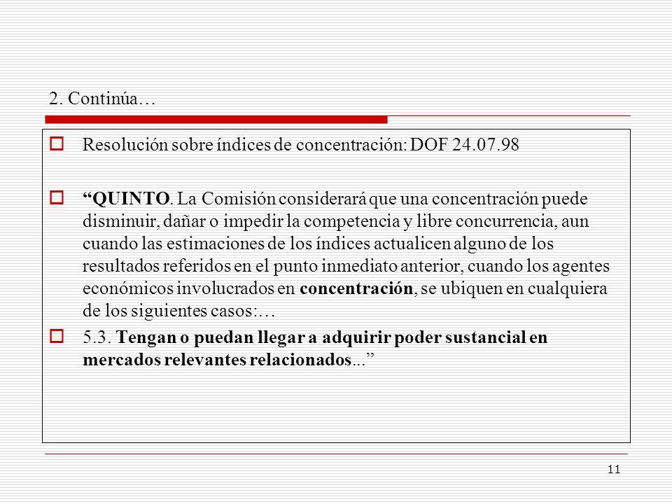 11 2. Continúa… Resolución sobre índices de concentración: DOF 24.07.98 QUINTO. La Comisión considerará que una concentración puede disminuir, dañar o
