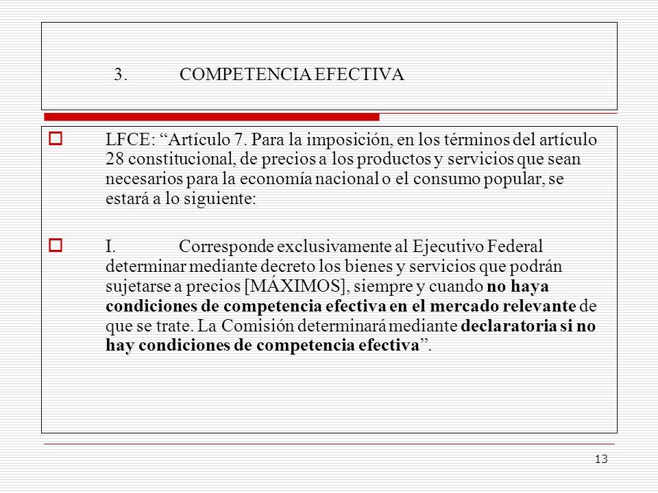 13 3.COMPETENCIA EFECTIVA LFCE: Artículo 7. Para la imposición, en los términos del artículo 28 constitucional, de precios a los productos y servicios