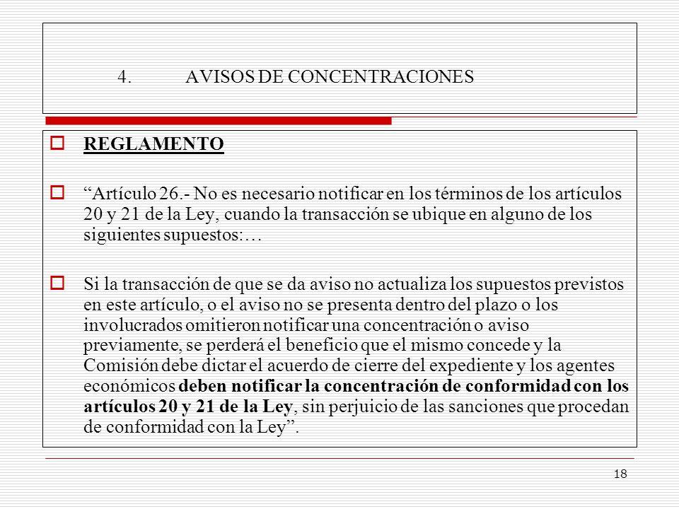 18 4.AVISOS DE CONCENTRACIONES REGLAMENTO Artículo 26.- No es necesario notificar en los términos de los artículos 20 y 21 de la Ley, cuando la transacción se ubique en alguno de los siguientes supuestos:… Si la transacción de que se da aviso no actualiza los supuestos previstos en este artículo, o el aviso no se presenta dentro del plazo o los involucrados omitieron notificar una concentración o aviso previamente, se perderá el beneficio que el mismo concede y la Comisión debe dictar el acuerdo de cierre del expediente y los agentes económicos deben notificar la concentración de conformidad con los artículos 20 y 21 de la Ley, sin perjuicio de las sanciones que procedan de conformidad con la Ley.