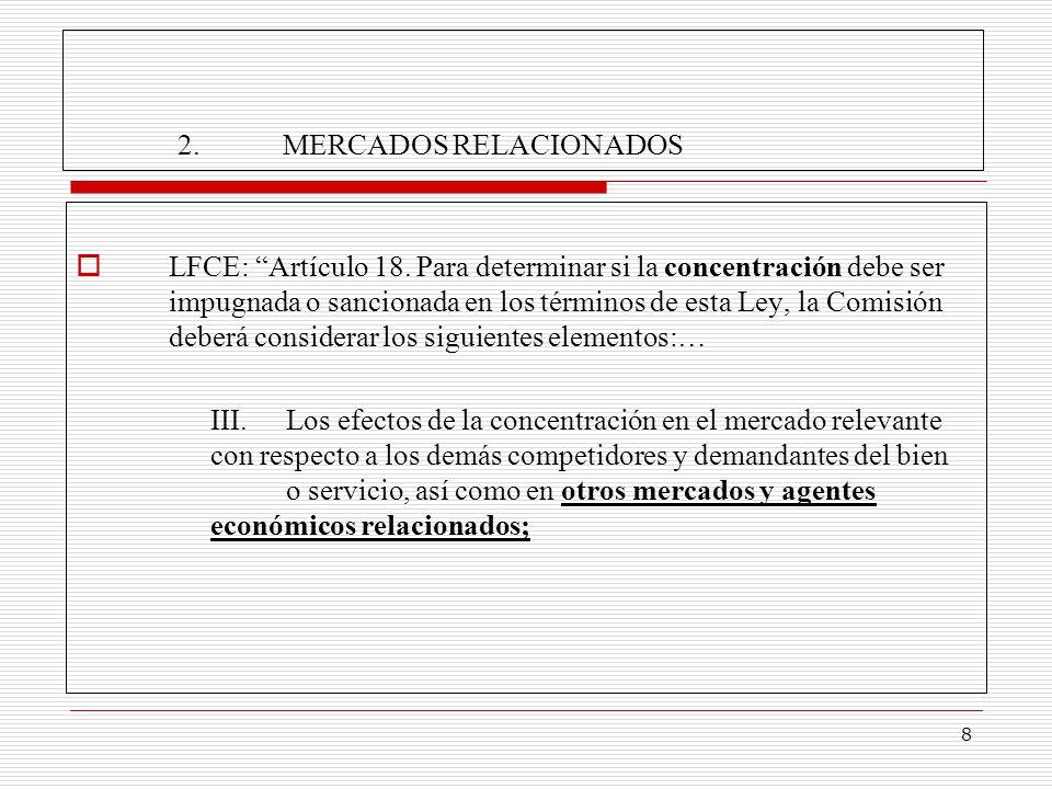 8 2.MERCADOS RELACIONADOS LFCE: Artículo 18. Para determinar si la concentración debe ser impugnada o sancionada en los términos de esta Ley, la Comis