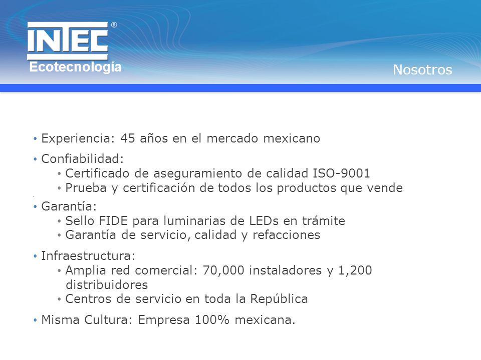 Experiencia: 45 años en el mercado mexicano Confiabilidad: Certificado de aseguramiento de calidad ISO-9001 Prueba y certificación de todos los productos que vende Garantía: Sello FIDE para luminarias de LEDs en trámite Garantía de servicio, calidad y refacciones Infraestructura: Amplia red comercial: 70,000 instaladores y 1,200 distribuidores Centros de servicio en toda la República Misma Cultura: Empresa 100% mexicana.