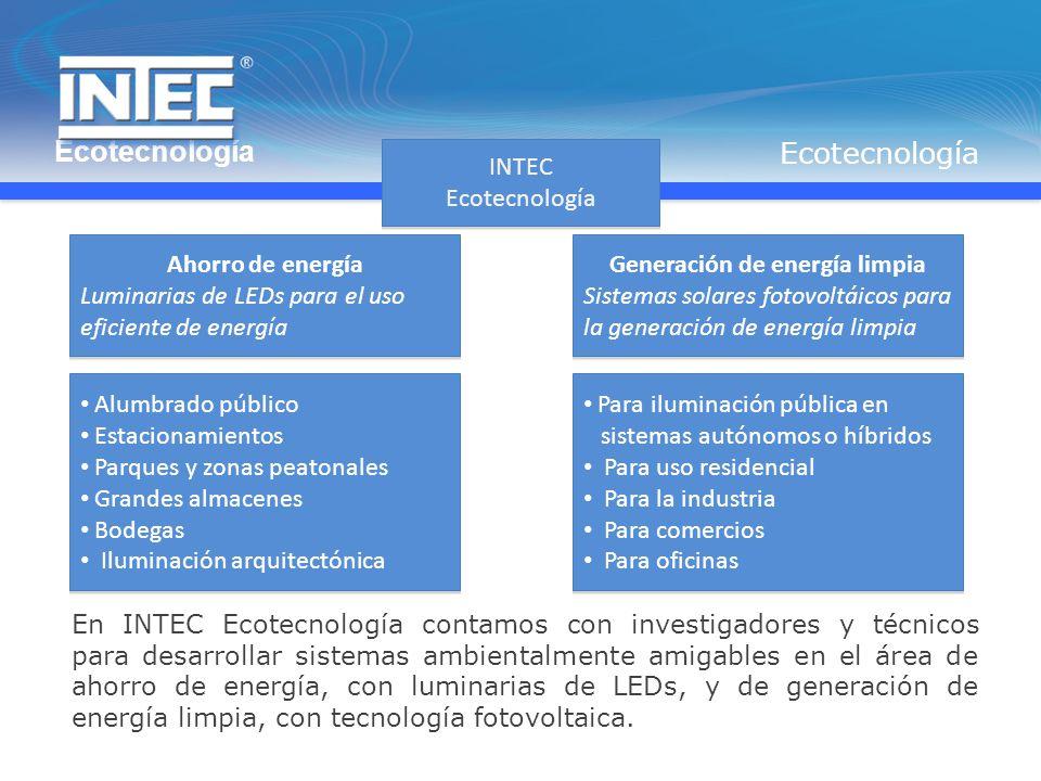 Alumbrado público Estacionamientos Parques y zonas peatonales Grandes almacenes Bodegas Iluminación arquitectónica Alumbrado público Estacionamientos Parques y zonas peatonales Grandes almacenes Bodegas Iluminación arquitectónica INTEC Ecotecnología INTEC Ecotecnología Ahorro de energía Luminarias de LEDs para el uso eficiente de energía Ahorro de energía Luminarias de LEDs para el uso eficiente de energía Generación de energía limpia Sistemas solares fotovoltáicos para la generación de energía limpia Generación de energía limpia Sistemas solares fotovoltáicos para la generación de energía limpia Para iluminación pública en sistemas autónomos o híbridos Para uso residencial Para la industria Para comercios Para oficinas Para iluminación pública en sistemas autónomos o híbridos Para uso residencial Para la industria Para comercios Para oficinas En INTEC Ecotecnología contamos con investigadores y técnicos para desarrollar sistemas ambientalmente amigables en el área de ahorro de energía, con luminarias de LEDs, y de generación de energía limpia, con tecnología fotovoltaica.