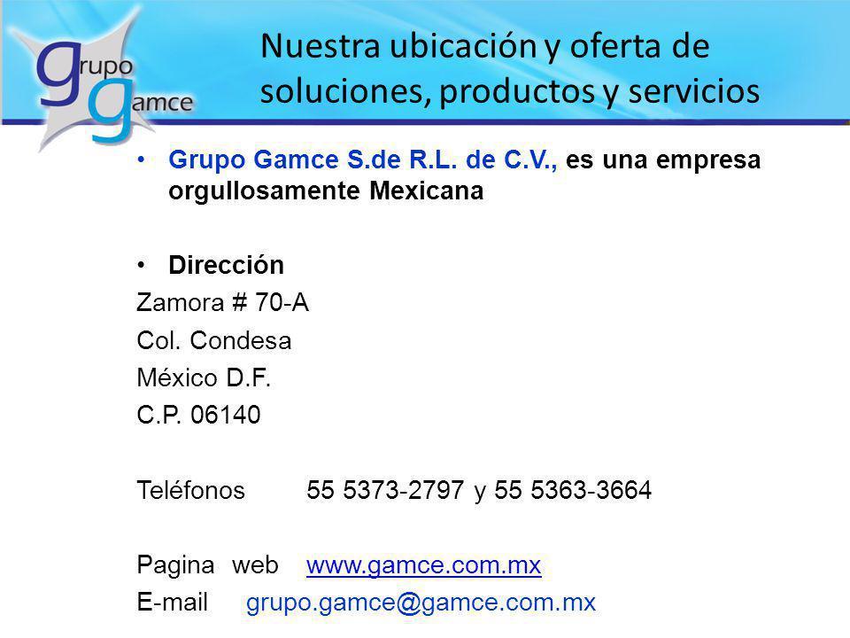 Grupo Gamce S.de R.L. de C.V., es una empresa orgullosamente Mexicana Dirección Zamora # 70-A Col. Condesa México D.F. C.P. 06140 Teléfonos55 5373-279