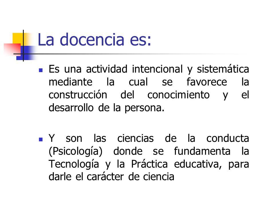 La docencia es: Es una actividad intencional y sistemática mediante la cual se favorece la construcción del conocimiento y el desarrollo de la persona