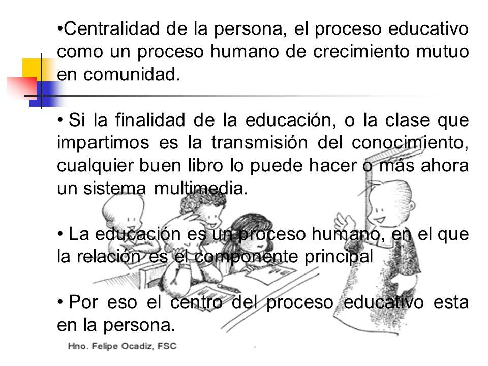 Centralidad de la persona, el proceso educativo como un proceso humano de crecimiento mutuo en comunidad. Si la finalidad de la educación, o la clase
