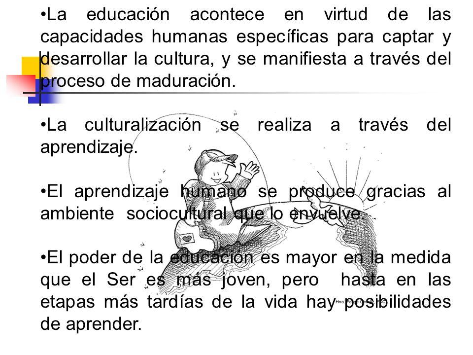La educación acontece en virtud de las capacidades humanas específicas para captar y desarrollar la cultura, y se manifiesta a través del proceso de m