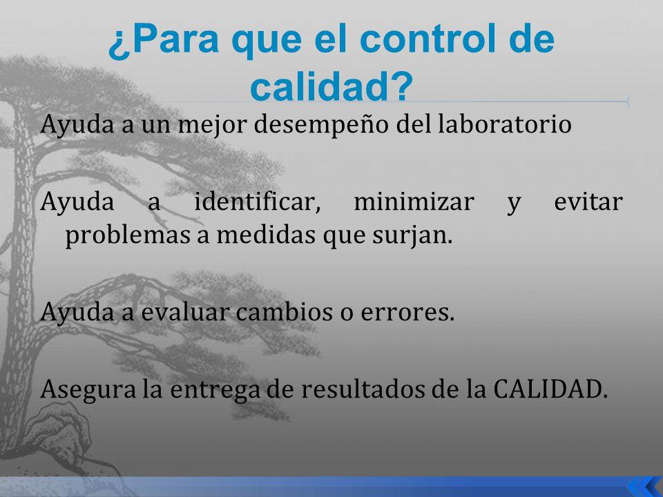 ¿Para que el control de calidad? Ayuda a un mejor desempeño del laboratorio Ayuda a identificar, minimizar y evitar problemas a medidas que surjan. Ay