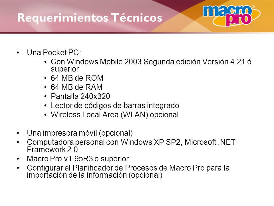 Una Pocket PC: Con Windows Mobile 2003 Segunda edición Versión 4.21 ó superior 64 MB de ROM 64 MB de RAM Pantalla 240x320 Lector de códigos de barras integrado Wireless Local Area (WLAN) opcional Una impresora móvil (opcional) Computadora personal con Windows XP SP2, Microsoft.NET Framework 2.0 Macro Pro v1.95R3 o superior Configurar el Planificador de Procesos de Macro Pro para la importación de la información (opcional) Requerimientos Técnicos