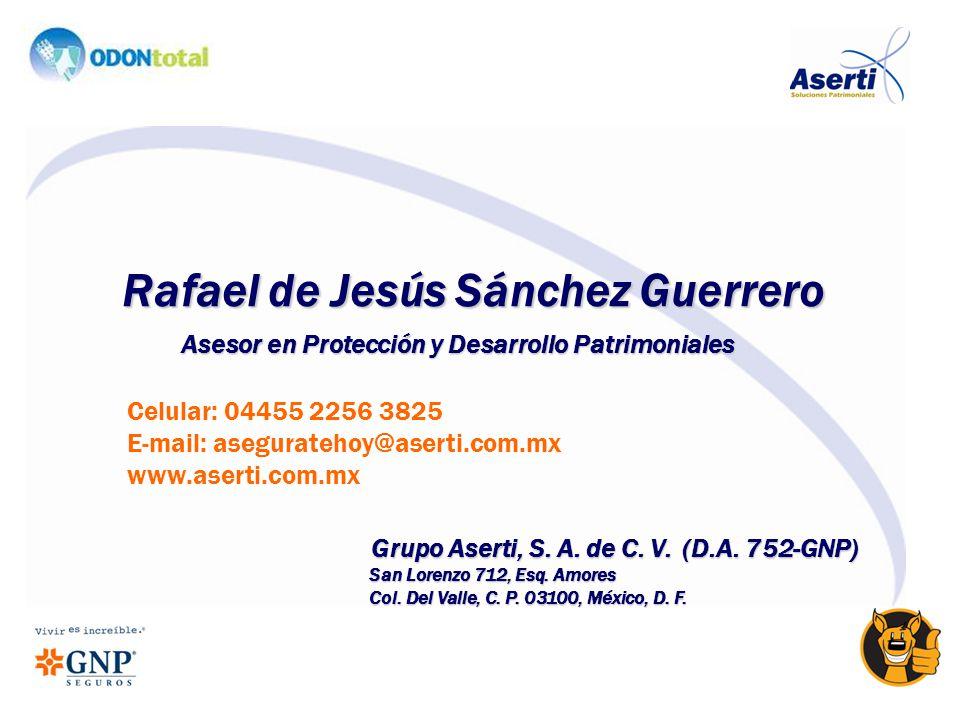 Rafael de Jesús Sánchez Guerrero Asesor en Protección y Desarrollo Patrimoniales Grupo Aserti, S. A. de C. V. (D.A. 752-GNP) San Lorenzo 712, Esq. Amo