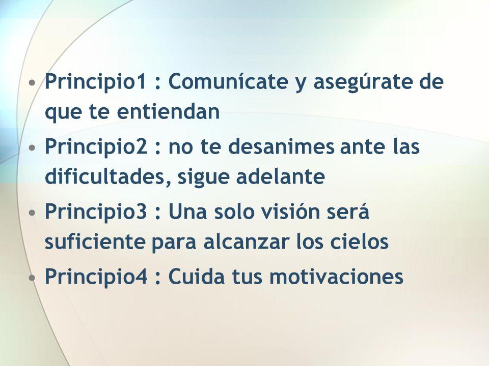 Principio1 : Comunícate y asegúrate de que te entiendan Principio2 : no te desanimes ante las dificultades, sigue adelante Principio3 : Una solo visió