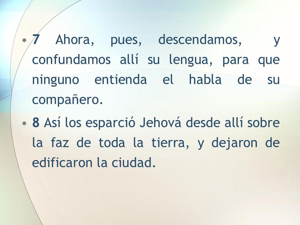 7 Ahora, pues, descendamos, y confundamos allí su lengua, para que ninguno entienda el habla de su compañero. 8 Así los esparció Jehová desde allí sob