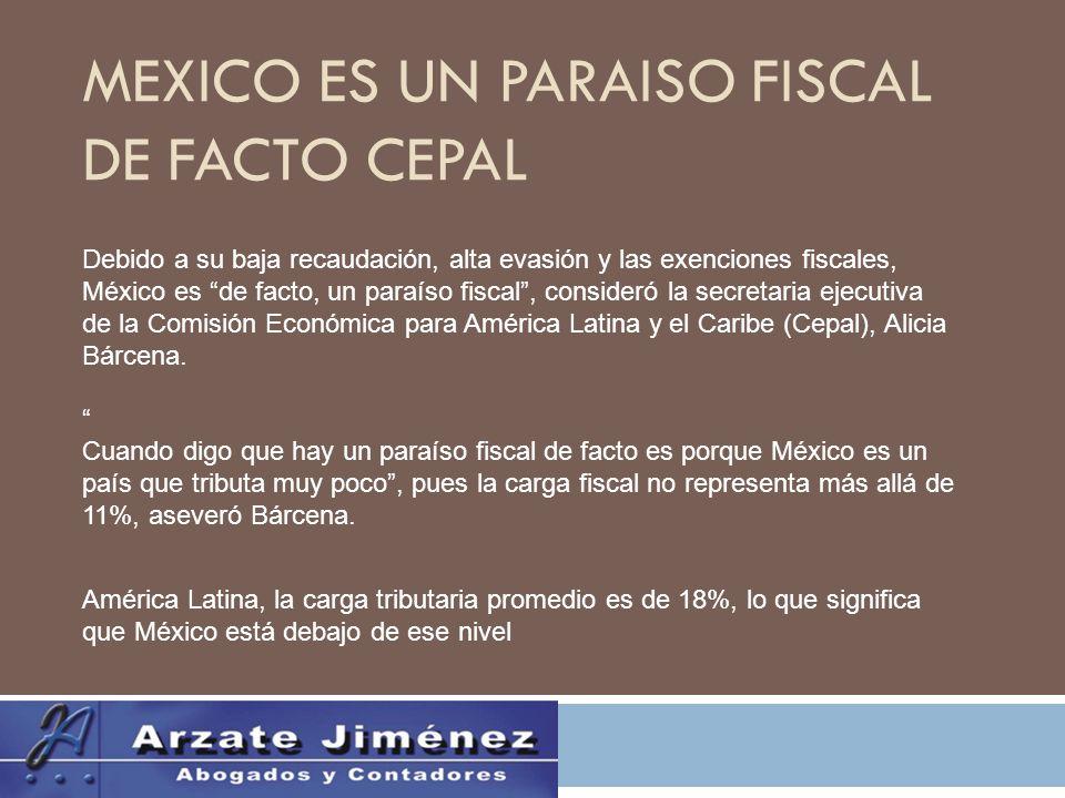 MEXICO ES UN PARAISO FISCAL DE FACTO CEPAL Debido a su baja recaudación, alta evasión y las exenciones fiscales, México es de facto, un paraíso fiscal, consideró la secretaria ejecutiva de la Comisión Económica para América Latina y el Caribe (Cepal), Alicia Bárcena.