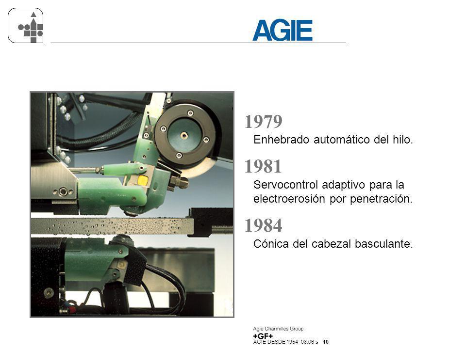 AGIE DESDE 1954 08.06 s 10 1979 Enhebrado automático del hilo. 1981 Servocontrol adaptivo para la electroerosión por penetración. 1984 Cónica del cabe