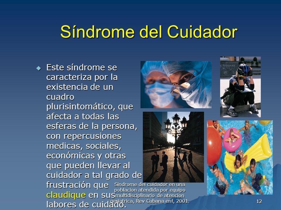 Síndrome del cuidador en una poblacion atendida por equipo multidisciplinario de atencion geriatrica, Rev Cubana enf, 2001.12 Síndrome del Cuidador Es