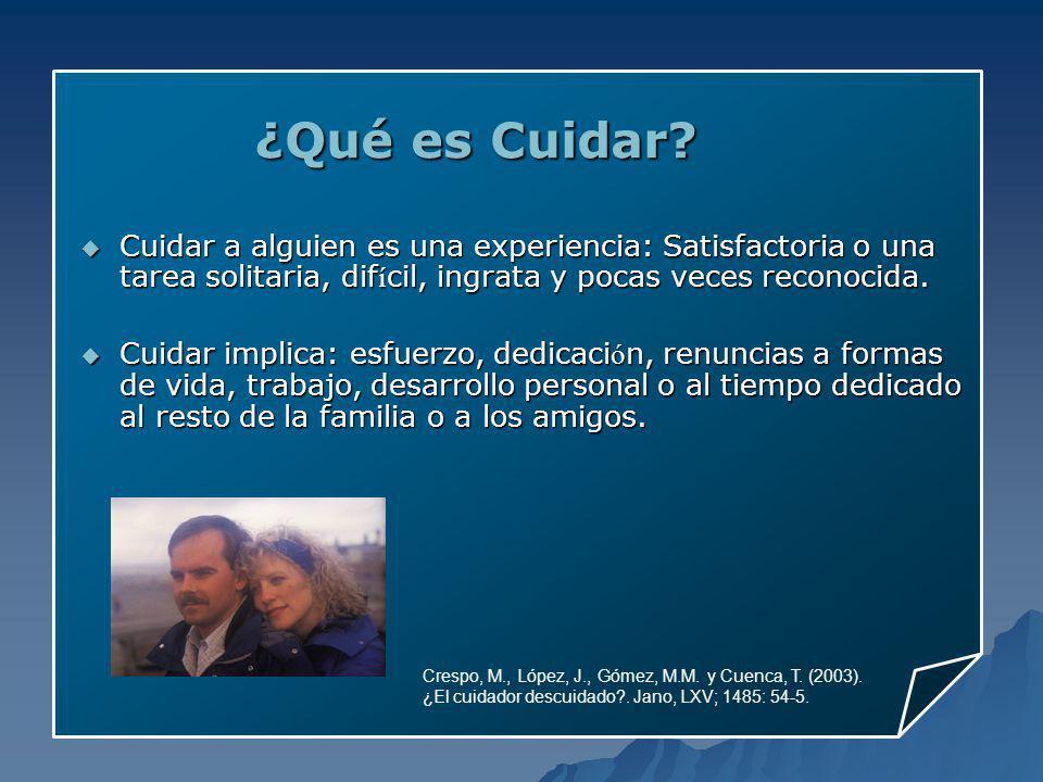 ¿Qué es Cuidar? Crespo, M., López, J., Gómez, M.M. y Cuenca, T. (2003). ¿El cuidador descuidado?. Jano, LXV; 1485: 54-5. Cuidar a alguien es una exper