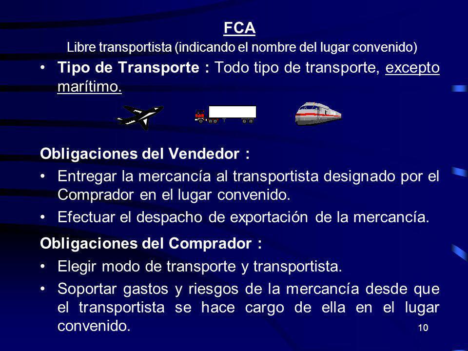 10 FCA Libre transportista (indicando el nombre del lugar convenido) Tipo de Transporte : Todo tipo de transporte, excepto marítimo. Obligaciones del
