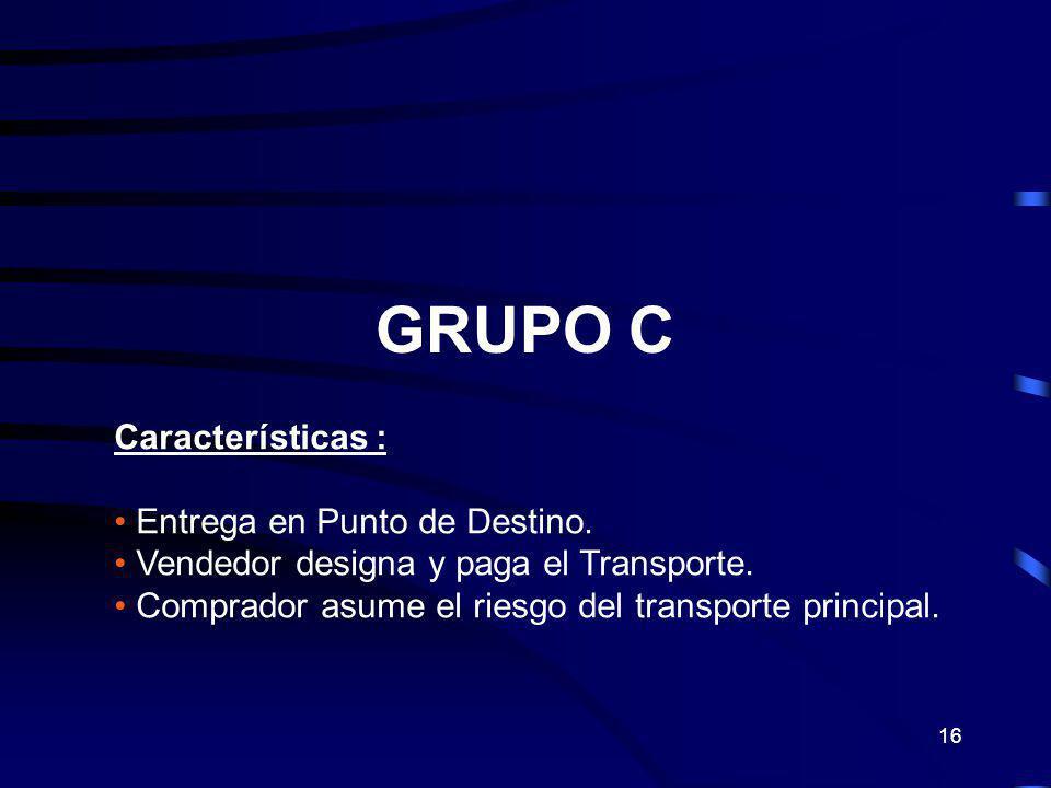16 GRUPO C Características : Entrega en Punto de Destino. Vendedor designa y paga el Transporte. Comprador asume el riesgo del transporte principal.