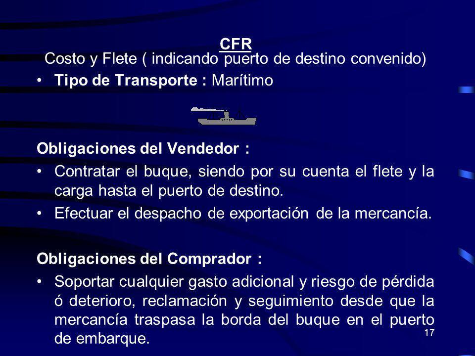 17 CFR Costo y Flete ( indicando puerto de destino convenido) Tipo de Transporte : Marítimo Obligaciones del Vendedor : Contratar el buque, siendo por