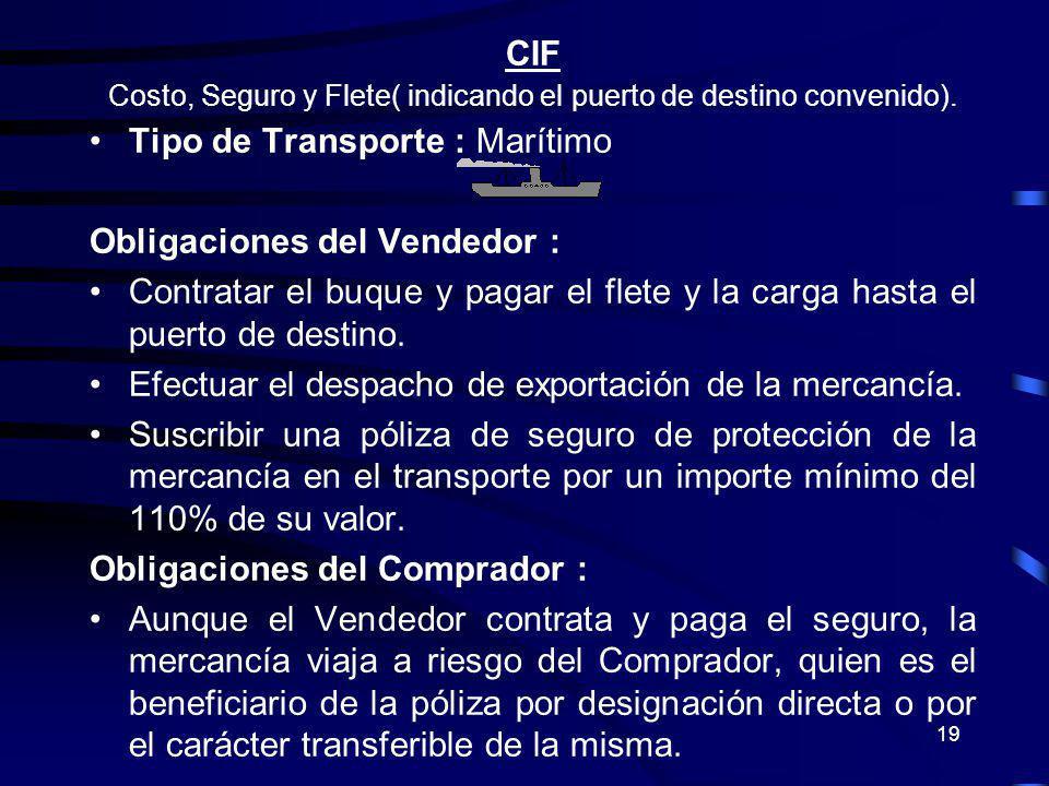 19 CIF Costo, Seguro y Flete( indicando el puerto de destino convenido). Tipo de Transporte : Marítimo Obligaciones del Vendedor : Contratar el buque