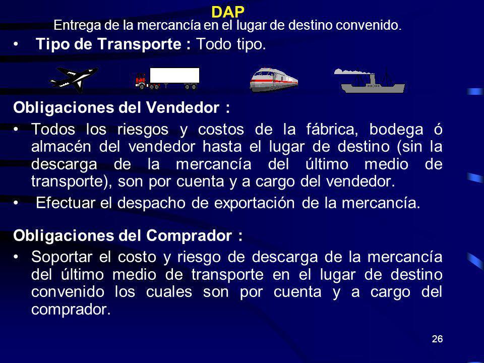 26 DAP Entrega de la mercancía en el lugar de destino convenido. Tipo de Transporte : Todo tipo. Obligaciones del Vendedor : Todos los riesgos y costo