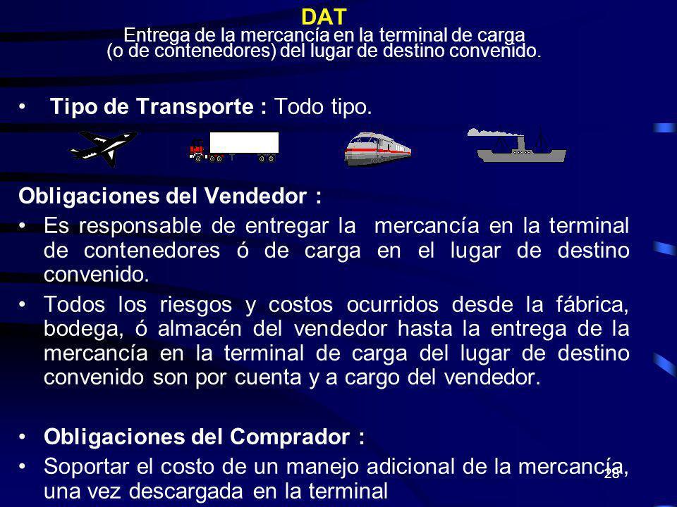 28 DAT Entrega de la mercancía en la terminal de carga (o de contenedores) del lugar de destino convenido. Tipo de Transporte : Todo tipo. Obligacione