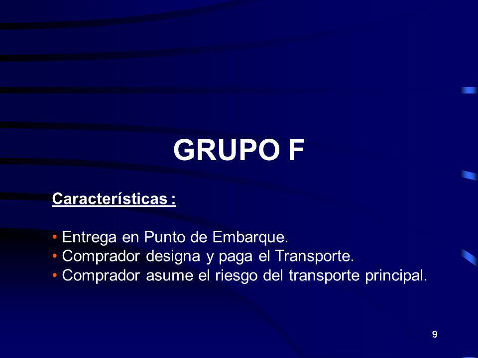 9 GRUPO F Características : Entrega en Punto de Embarque. Comprador designa y paga el Transporte. Comprador asume el riesgo del transporte principal.